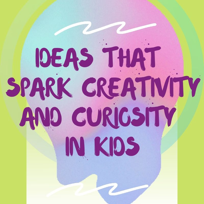 Ideas that Spark Creativity and Curiosity in Kids
